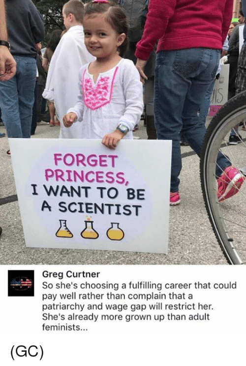Memes, Princess, and 🤖: FORGET  PRINCESS,  I WANT TO BE  A SCIENTIST  Greg Curtner  So she's choosing a fulfilling career that could  pay well rather than complain that a  patriarchy and wage gap will restrict her.  She's already more grown up than adult  feminists (GC)