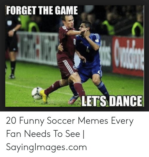 Forget The Game Lets Dance 20 Funny Soccer Memes Every Fan Needs