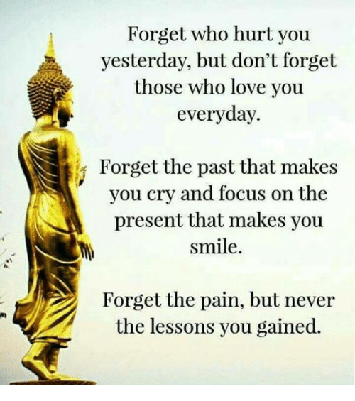 Memes, 🤖, and Yesterday: Forget who hurt you  yesterday, but don't forget  those who love you  everyday.  Forget the past that makes  you cry and focus on the  present that makes you  smile.  Forget the pain, but never  the lessons you gained.