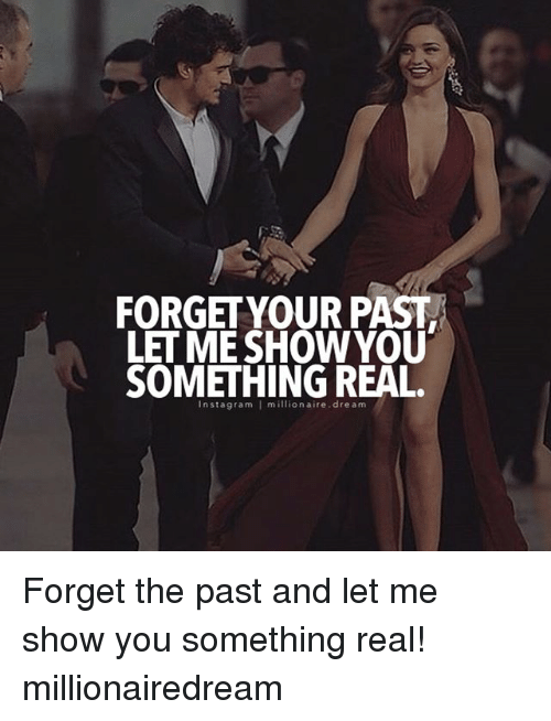 Forget Your Past Let Me Show You Something Real Nstagram Forget The