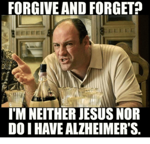 forgive and forget imneither jesus nor doihave alzheimers 13336727 forgive and forget imneither jesus nor doihave alzheimer's meme