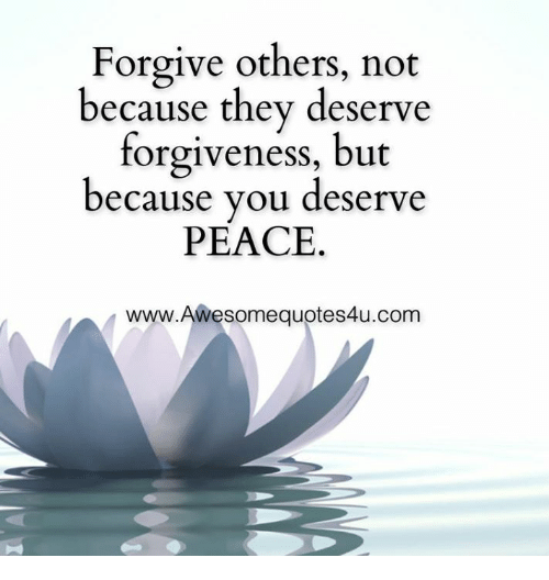 Forgive Others Not Because They Deserve Forgiveness But Because You