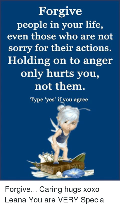 Life, Memes, and Sorry: Forgive  people in your life,  even those who are not  sorry for their actions.  Holding on to anger  only hurts you,  not them,  Type 'yes' iftyou agree Forgive... Caring hugs xoxo Leana  You are VERY Special