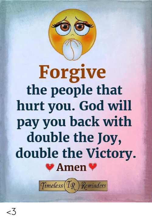God, Memes, and Back: Forgive  the people that  hurt you. God will  pay you back with  double the Joy,  double the Victory  Amen  imeless(IRReminders <3