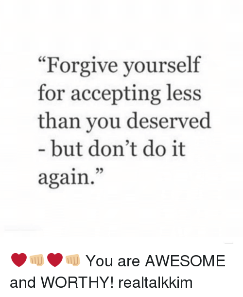 """Do It Again, Memes, and Awesome: """"Forgive yourself  for accepting less  than you deserved  but don't do it  again. ❤️👊🏼❤️👊🏼 You are AWESOME and WORTHY! realtalkkim"""