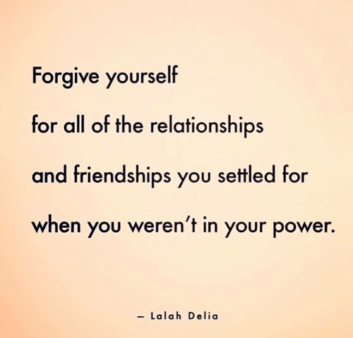 Relationships, Power, and All of The: Forgive yourself  for all of the relationships  and friendships you settled for  when you weren't in your power.  - Lalah Delia