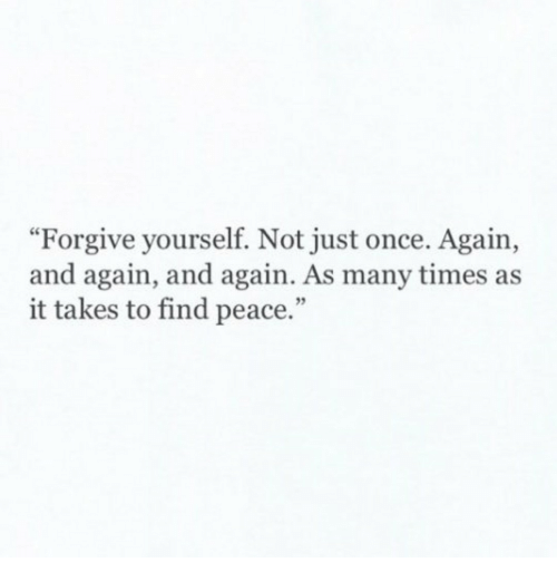 """Peace, Once, and Times: """"Forgive yourself. Not just once. Again,  and again, and again. As many times as  it takes to find peace."""""""