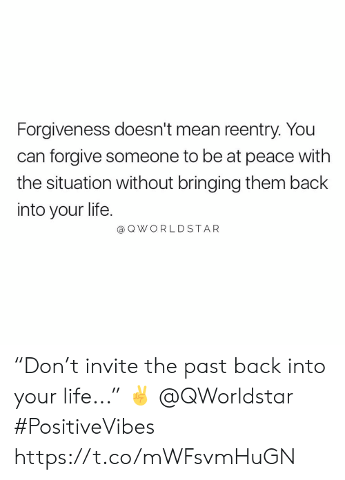 "Life, Worldstar, and Mean: Forgiveness doesn't mean reentry. You  can forgive someone to be at peace with  the situation without bringing them back  into your life.  @ Q WORLDSTAR ""Don't invite the past back into your life..."" ✌️ @QWorldstar #PositiveVibes https://t.co/mWFsvmHuGN"