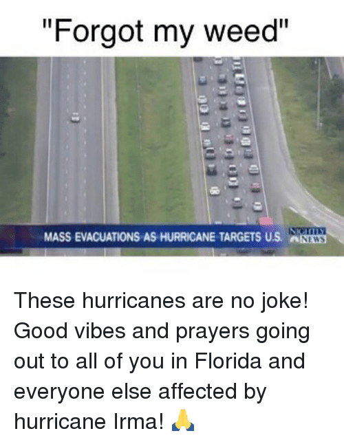 """Weed, Florida, and Good: """"Forgot my weed""""  MASS EVACUATIONS AS HURRICANE TARGETS US. NWS These hurricanes are no joke! Good vibes and prayers going out to all of you in Florida and everyone else affected by hurricane Irma! 🙏"""