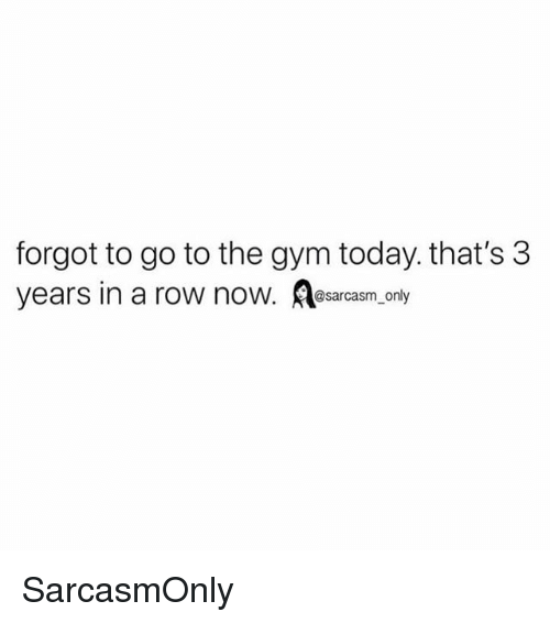 Funny, Gym, and Memes: forgot to go to the gym today. that's 3  years in a row now. Aosarcasm only SarcasmOnly