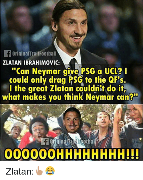 """Memes, Neymar, and Zlatan Ibrahimovic: FOriginalTroilFootball  ZLATAN IBRAHIMOVIC:  """"Can Neymar give PSG a UCL?  could only drag PSG to the QFs.  l the great Zlatan couldnit do it,  what makes you think Neymar can?  originalt OFootbal  00000OHHHHHHHH!!! Zlatan:👆🏽😂"""