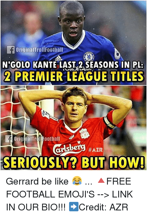 Be Like, Football, and Memes: foriginalTroll Football  N'GOLO KANTE LAST,2 SEASONS IN PL:  2 PREMIER LEAGUE TITLES  originalTrolifootball  #AZR  SERIOUSLY? BUT HOW! Gerrard be like 😂 ... 🔺FREE FOOTBALL EMOJI'S --> LINK IN OUR BIO!!! ➡️Credit: AZR