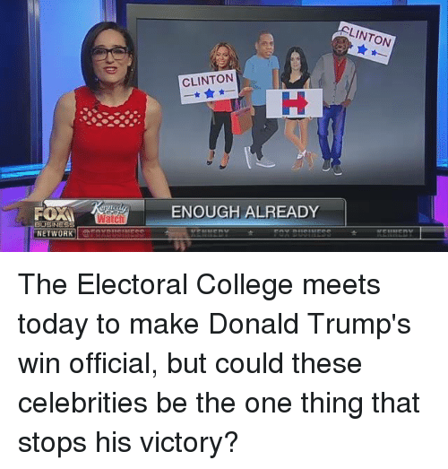 Donald Trump, Memes, and Victorious: FORM  BUSINESS  NETWORK  Waic  CLINTON  ENOUGH ALREADY  LINTON The Electoral College meets today to make Donald Trump's win official, but could these celebrities be the one thing that stops his victory?