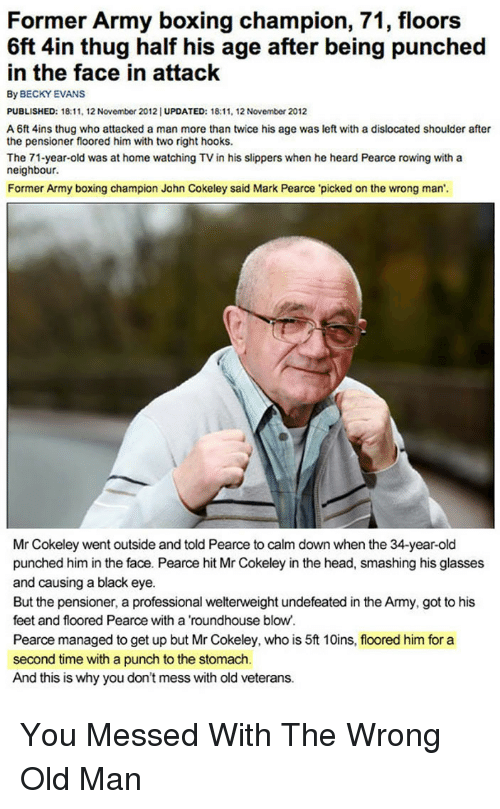 Boxing, Head, and Old Man: Former Army boxing champion, 71, floors  6ft 4in thug half his age after being punched  in the face in attack  By BECKY EVANS  PUBLISHED: 18:11, 12 November 2012| UPDATED: 18:11, 12 November 2012  A 6ft 4ins thug who attacked a man more than twice his age was left with a dislocated shoulder after  the pensioner floored him with two right hooks.  The 71-year-old was at home watching TV in his slippers when he heard Pearce rowing with a  neighbour.  Former Army boxing champion John Cokeley said Mark Pearce 'picked on the wrong man'.  Mr Cokeley went outside and told Pearce to calm down when the 34-year-old  punched him in the face. Pearce hit Mr Cokeley in the head, smashing his glasses  and causing a black eye.  But the pensioner, a professional welterweight undefeated in the Army, got to his  feet and floored Pearce with a roundhouse blow.  Pearce managed to get up but Mr Cokeley, who is 5t 10ins, floored him for a  second time with a punch to the stomach.  And this is why you don't mess with old veterans. <p>You Messed With The Wrong Old Man</p>