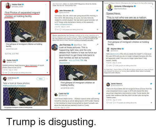 """Bad, Children, and Dating: Former LA Mayor Antonio Villaraigosa also had egg on his face after tweeting  Hadas Gold o  @Hadas_Gold  Jake Silverstein, editor-in-chief of NYT Magazine, threw his family  under the bus for """"distracting"""" him.  Antonio Villaraigosa  @antonio4ca  Jake Silverstein  @jakesilverstein  First Photos of separated migrant  children at holding facility  Speechless.  This is not who we are as a nation  Correction: this link, which was going around this morning, is  from 2014. Still disturbing, of course, but only indirectly  related to current situation. My bad (and a good reminder not  to RT things while distracted w family on the weekend).  twitter.com/jakesilverstei  3:33 PM - May 27, 2018  O 94 1,040 people are talking about this  Obama speechwriter Jon Favreau cranked up the virtue-signaling up to  eleven, tweeting """"Look at these pictures. This is happening right now, and  the only debate that matters is how we force our government to get  these kids back to their families as fast as humanly possible""""  First glimpse of immigrant children at holding  facility  First glimpse of immigrant children at holding  facility  azcentral.com  Jon Favreau @jonfavs 9m  Look at these pictures. This is  happening right now, and the only  debate that matters is how we force our  government to get these kids back to  their families as fast as humanly  possible: azc.cc/1imLTBb via  @azcentral  Stephen Miller  redsteez  5/27/18, 2:37 PM  Hello @antonio4ca Why did you delete this tweet? Is it because  this was 2014 and you are no longer outraged because who this  all happened under? Are you no longer speechless? Help  explain, thanks.  7:58 PM - May 27, 2018  Hadas Gold  @Hadas Gold  4,802  2,688 people are talking about this  Deleted previous tweet because gave impression of recent  photos (they're from 2014)  PM May 27, 2018  198 2,386 people are talking about this  As Caleb Hul Senior Editor of The lJR and others pointed out, many of those  who tweeted the pict"""