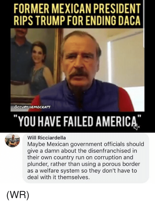America, Memes, and Run: FORMER MEXICAN PRESIDENT  RIPS TRUMP FOR ENDING DACA  YOU HAVE FAILED AMERICA  r1  Will Ricciardella  Maybe Mexican government officials should  give a damn about the disenfranchised in  their own country run on corruption and  plunder, rather than using a porous border  as a welfare system so they don't have to  deal with it themselves. (WR)