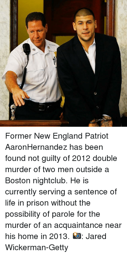 England, Life, and Memes: Former New England Patriot AaronHernandez has been found not guilty of 2012 double murder of two men outside a Boston nightclub. He is currently serving a sentence of life in prison without the possibility of parole for the murder of an acquaintance near his home in 2013. 📸: Jared Wickerman-Getty