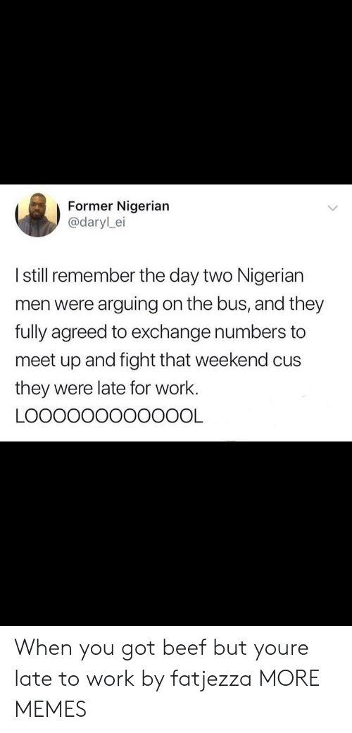 Beef, Dank, and Memes: Former Nigerian  @darylei  I still remember the day two Nigerian  men were arguing on the bus, and they  fully agreed to exchange numbers to  meet up and fight that weekend cus  they were late for work. When you got beef but youre late to work by fatjezza MORE MEMES
