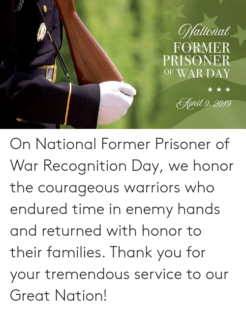 Thank You, Time, and Warriors: FORMER  PRISONER  OF WAR DAY  pit 9,2019 On National Former Prisoner of War Recognition Day, we honor the courageous warriors who endured time in enemy hands and returned with honor to their families. Thank you for your tremendous service to our Great Nation!