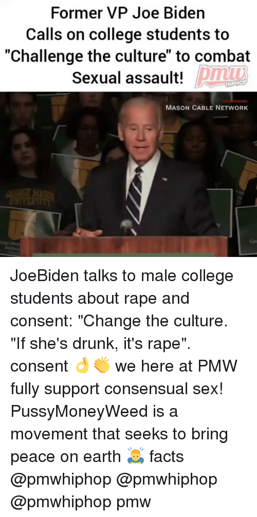 "College, Drunk, and Facts: Former VP Joe Biden  Calls on college students to  ""Challenge the culture"" to combat  Sexual assault!  HIPHOP  MASON CABLE NETWORK JoeBiden talks to male college students about rape and consent: ""Change the culture. ""If she's drunk, it's rape"". consent 👌👏 we here at PMW fully support consensual sex! PussyMoneyWeed is a movement that seeks to bring peace on earth 🙇‍♂️ facts @pmwhiphop @pmwhiphop @pmwhiphop pmw"