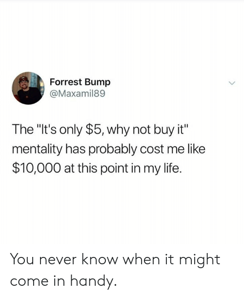 "Dank, Life, and Never: Forrest Bump  @Maxamil89  The ""It's only $5, why not buy it""  mentality has probably cost me like  $10,000 at this point in my life. You never know when it might come in handy."