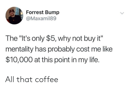"Life, Coffee, and All That: Forrest Bump  @Maxamil89  The ""It's only $5, why not buy it""  mentality has probably cost me like  $10,000 at this point in my life. All that coffee"