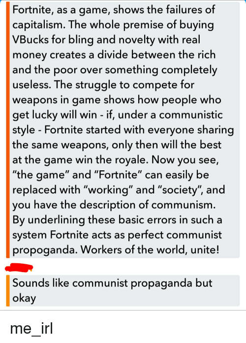 """Money, Struggle, and The Game: Fortnite, as a game, shows the failures of  capitalism. The whole premise of buying  VBucks for blina and novelty with real  money creates a divide between the rich  and the poor over something completely  useless. The struggle to compete for  weapons in game shows how people who  get lucky will win - if, under a communistic  style - Fortnite started with everyone sharing  the same weapons, only then will the best  at the game win the royale. Now you see,  """"the game"""" and """"Fortnite"""" can easily be  replaced with """"working"""" and """"society"""", and  vou have the description of communism  By underlining these basic errors in such a  system Fortnite acts as perfect communist  propoganda. Workers of the world, unite!  Sounds like communist propaganda but  okay"""