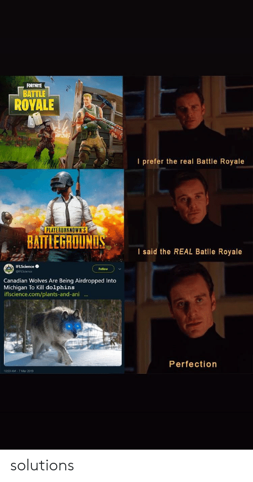 Dolphins, Michigan, and The Real: FORTNITE  BATTLE  ROYALE  I prefer the real Battle Royale  PLAYERUNKNOWN'S  BAITLEGROUNLS  I said the REAL Batlle Royale  IFLSciencee  Follow  Canadian Wolves Are Being Airdropped Into  Michigan To Kill dolphins  iflscience.com/plants-and-ani .  Perfection  10.59 AM-7 Mar 2019 solutions