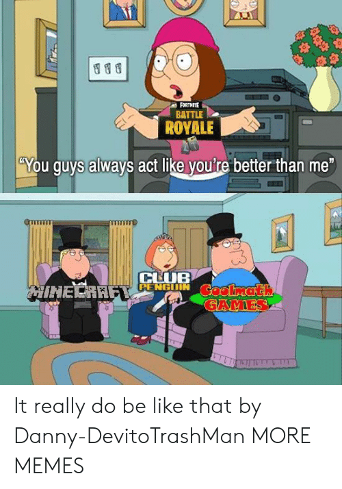"""Be Like, Dank, and Memes: FORTNITE  BATTLE  ROYALE  """"You guys always act like you're better than me  CHUB  RENGGUIN It really do be like that by Danny-DevitoTrashMan MORE MEMES"""