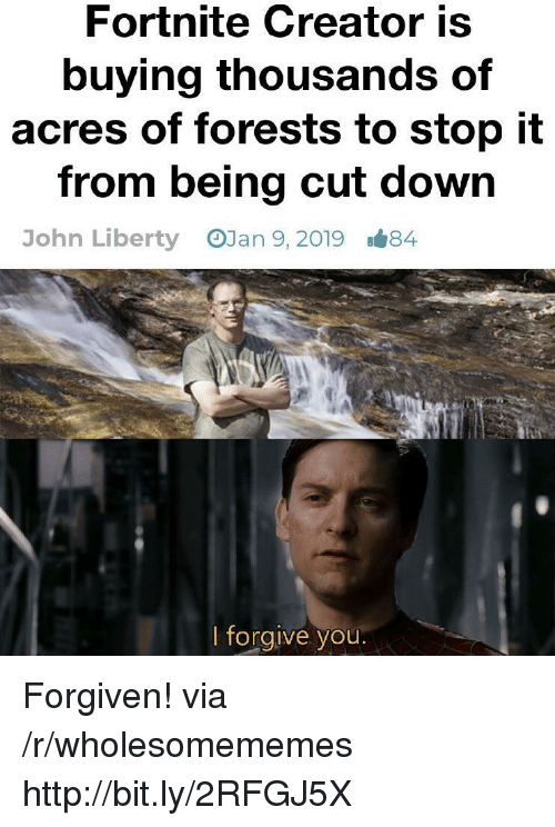 Http, Liberty, and Creator: Fortnite Creator is  buying thousands of  acres of forests to stop it  from being cut down  OJan 9, 2019  John Liberty  1#84  lforgive you Forgiven! via /r/wholesomememes http://bit.ly/2RFGJ5X