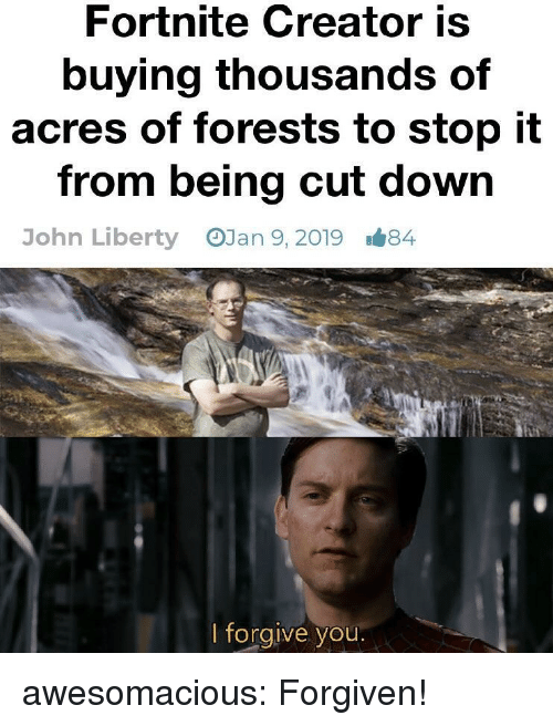 Tumblr, Blog, and Http: Fortnite Creator is  buying thousands of  acres of forests to stop it  from being cut down  OJan 9, 2019  John Liberty  1#84  lforgive you awesomacious:  Forgiven!