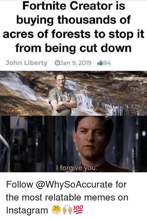 Instagram, Memes, and Relatable: Fortnite Creator is  buying thousands of  acres of forests to stop it  from being cut down  OJan 9, 2019  John Liberty  B#84  I forgive you Follow @WhySoAccurate for the most relatable memes on Instagram 😤🙌🏽💯