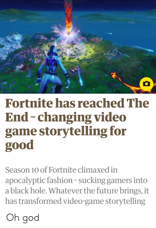 Fashion, Future, and God: Fortnite has reached The  End-changing video  game storytelling for  good  Season 10 of Fortnite climaxed in  apocalyptic fashion-sucking gamers into  a black hole. Whatever the future brings, it  has transformed video-game storytelling Oh god