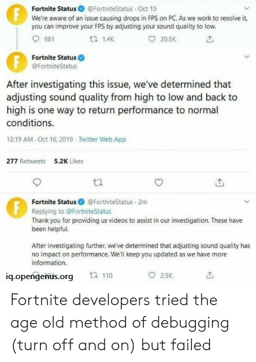 Twitter, Videos, and Work: Fortnite Status @FortniteStatus Oct 15  We're aware of an issue causing drops in FPS on PC. As we work to resolve it,  you can improve your FPS by adjusting your sound quality to low.  F  981  1.4K  20.5K  Fortnite Status  @FortniteStatus  After investigating this issue, we've determined that  adjusting sound quality from high to low and back to  high is one way to return performance to normal  conditions.  12:19 AM Oct 16, 2019 Twitter Web App  277 Retweets  5.2K Likes  Fortnite Status  @FortniteStatus 2m  Replying to @FortniteStatus  Thank you for providing us videos to assist in our investigation. These have  been helpful.  After investigating further, we've determined that adjusting sound quality has  no impact on performance. We'll keep you updated as we have more  information.  ti 110  2.5K  iq.opengenus.org  FE Fortnite developers tried the age old method of debugging (turn off and on) but failed