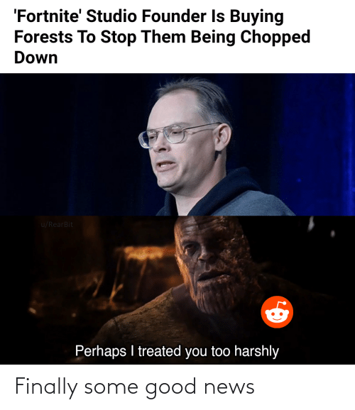 News, Good, and Chopped: 'Fortnite' Studio Founder Is Buying  Forests To Stop Them Being Chopped  Down  u/RearBit  Perhaps I treated you too harshly Finally some good news