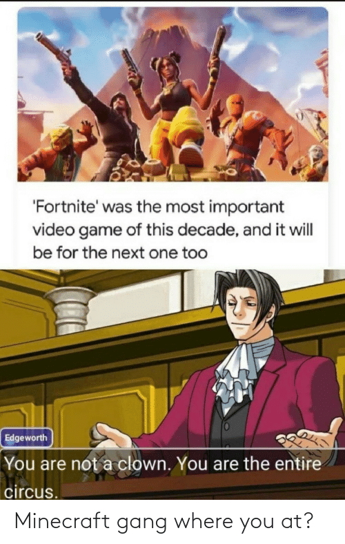 Minecraft, Gang, and Game: 'Fortnite' was the most important  video game of this decade, and it will  be for the next one too  Edgeworth  You are not a clown. You are the entire  circus. Minecraft gang where you at?