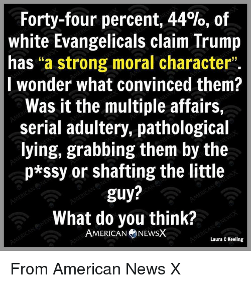 """Memes, Serial, and 🤖: Forty-four percent, 44%, of  white Evangelicals claim Trump  has """"a strong moral character""""  I wonder what convinced them?  Was it the multiple affairs,  serial adultery, pathological  lying, grabbing them by the  p*SSy or shafting the little  guy?  What do you think?  AMERICAN NEWSX  Laura C Keeling From American News X"""