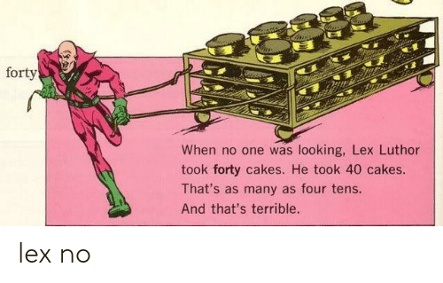 Lex Luthor, Looking, and One: forty  When no one was looking, Lex Luthor  took forty cakes. He took 40 cakes.  That's as many as four tens.  And that's terrible. lex no