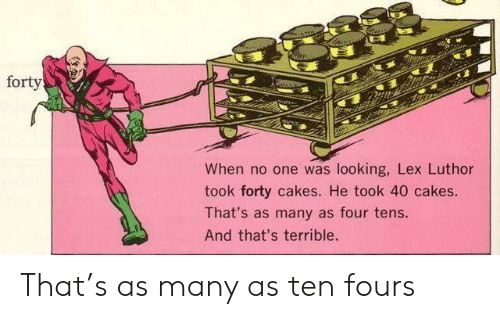 Lex Luthor, Looking, and One: forty  When no one was looking, Lex Luthor  took forty cakes. He took 40 cakes.  That's as many as four tens.  And that's terrible. That's as many as ten fours