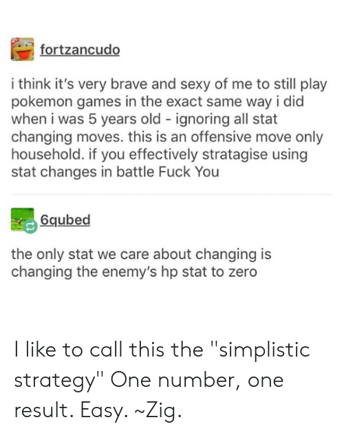 "Dank, Fuck You, and Pokemon: fortzancudo  i think it's very brave and sexy of me to still play  pokemon games in the exact same way i did  when i was 5 years old ignoring all stat  changing moves. this is an offensive move only  household. if you effectively stratagise using  stat changes in battle Fuck You  6qubed  the only stat we care about changing is  changing the enemy's hp stat to zero I like to call this the ""simplistic strategy""  One number, one result. Easy. ~Zig."
