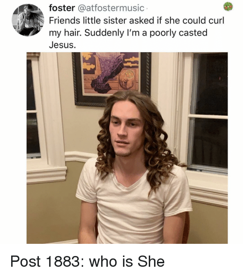 Friends, Jesus, and Memes: foster @atfostermusic  Friends little sister asked if she could curl  my hair. Suddenly I'm a poorly casted  Jesus. Post 1883: who is She