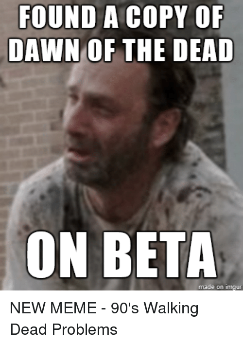 Funny, Meme, and Memes: FOUND A COPY OF  DAWN OF THE DEAD  ON BETA  imgur NEW MEME - 90's Walking Dead Problems