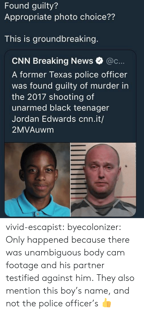 cnn.com, News, and Police: Found guilty?  Appropriate photo choice??  This is groundbreaking.  CNN Breaking News @c...  A former Texas police officer  was found guilty of murder in  the 2017 shooting of  unarmed black teenager  Jordan Edwards cnn.it/  2MVAuwm vivid-escapist: byecolonizer: Only happened because there was unambiguous body cam footage and his partner testified against him.  They also mention this boy's name, and not the police officer's 👍