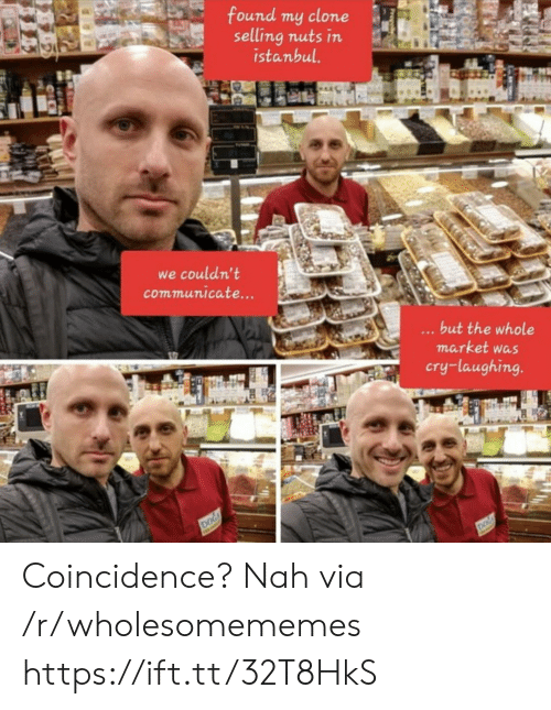 Istanbul, Coincidence, and Dog: found my clone  selling nuts in  istanbul.  we couldn't  communicate...  ...but the whole  market was  cry-laughing.  DOG  DOG Coincidence? Nah via /r/wholesomememes https://ift.tt/32T8HkS