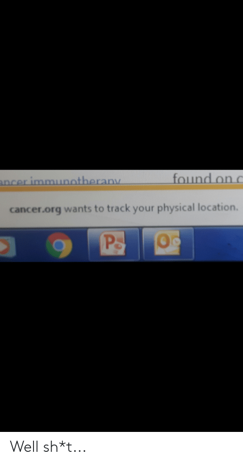 Cancer, Dank Memes, and Physical: found on c  ancer immuotherany  cancer.org wants to track your physical location.  Ps Well sh*t...