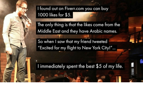 """Life, New York, and Saw: found out on Fiverr.com you can buy  1000 likes for $5  The only thing is that the likes come from the  Middle East and they have Arabic names.  So when I saw that my friend tweeted  """"Excited for my flight to New York City!""""  ...  I immediately spent the best $5 of my life."""