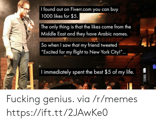 """Fucking, Life, and Memes: found out on Fiverr.com you can buy  1000 likes for $5  The only thing is that the likes come from the  Middle East and they have Arabic names.  So when I saw that my friend tweeted  """"Excited for my flight to New York City!""""  ...  I immediately spent the best $5 of my life. Fucking genius. via /r/memes https://ift.tt/2JAwKe0"""