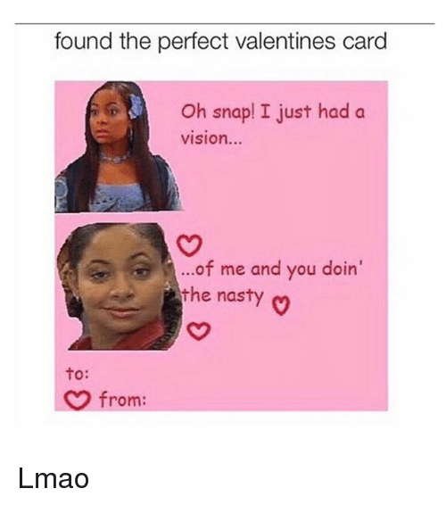 Lmao, Memes, and Nasty: found the perfect valentines card  Oh snap! I just had a  VISIon...  of me and you doin  the nasty o  to:  from Lmao