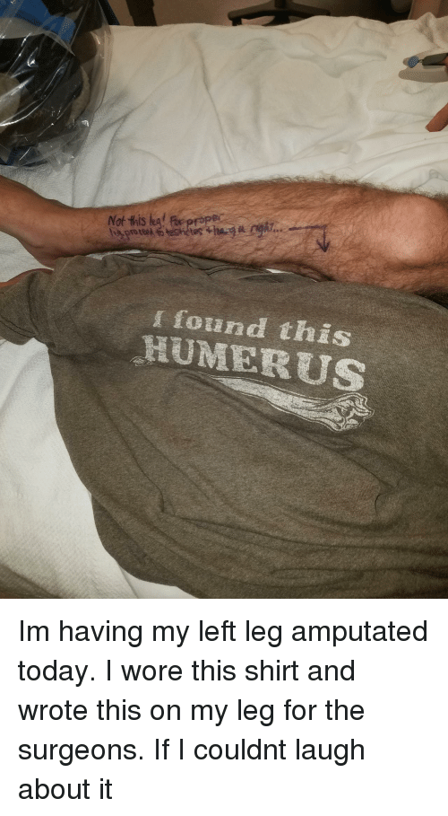 Today, Shirt, and For: found this  HUMERUS Im having my left leg amputated today. I wore this shirt and wrote this on my leg for the surgeons. If I couldnt laugh about it