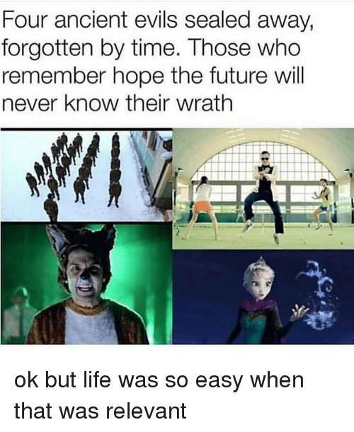 Future, Life, and Memes: Four ancient evils sealed away,  forgotten by time. Those who  remember hope the future will  never know their wrath ok but life was so easy when that was relevant